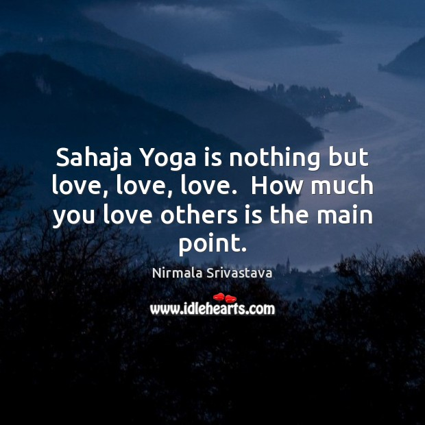 Sahaja Yoga is nothing but love, love, love.  How much you love others is the main point. Image
