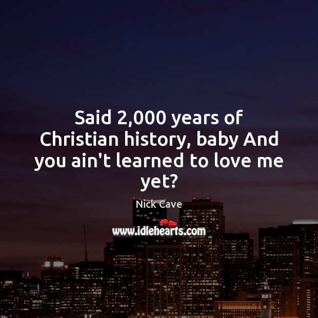 Image, Said 2,000 years of Christian history, baby And you ain't learned to love me yet?