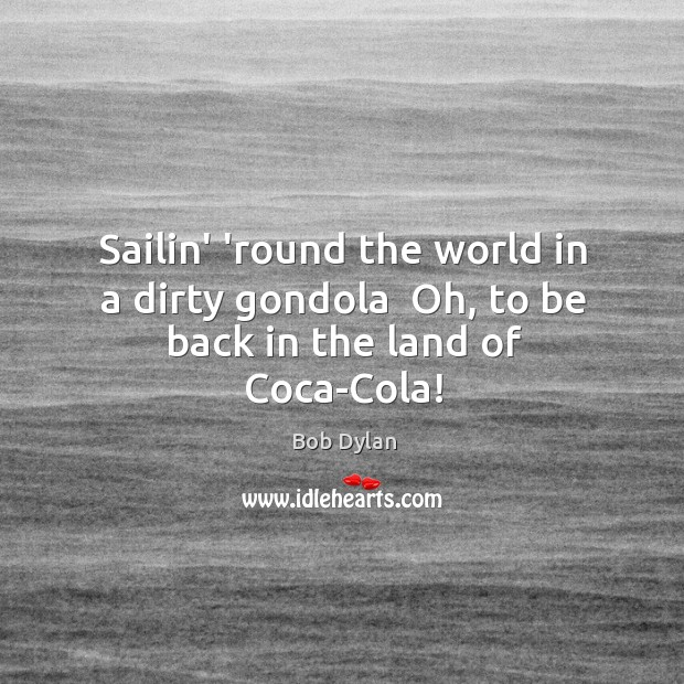 Sailin' 'round the world in a dirty gondola  Oh, to be back in the land of Coca-Cola! Image