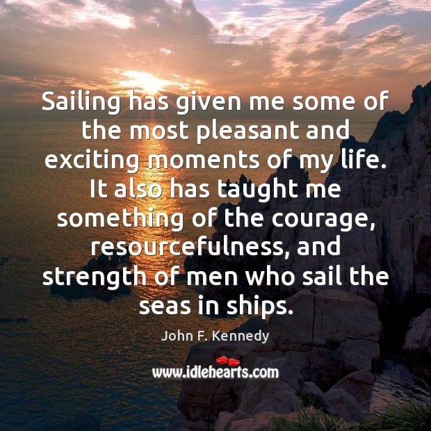 Sailing has given me some of the most pleasant and exciting moments John F. Kennedy Picture Quote