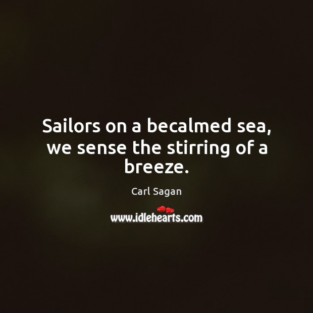 Image, Sailors on a becalmed sea, we sense the stirring of a breeze.