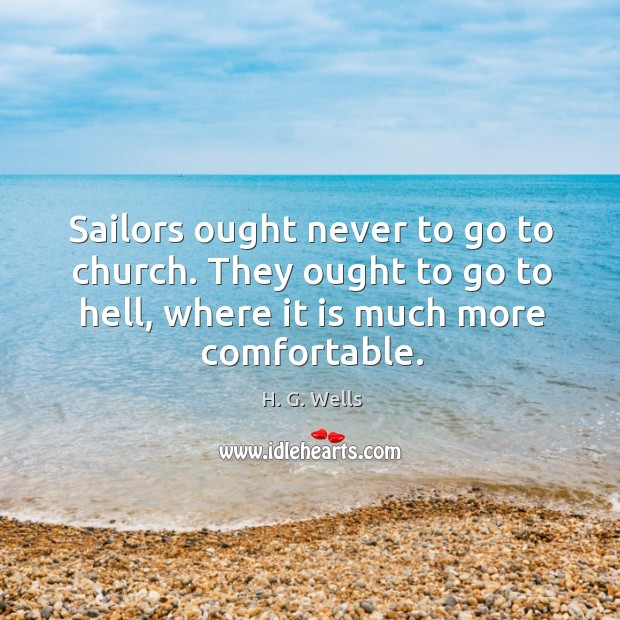 Sailors ought never to go to church. They ought to go to hell, where it is much more comfortable. Image