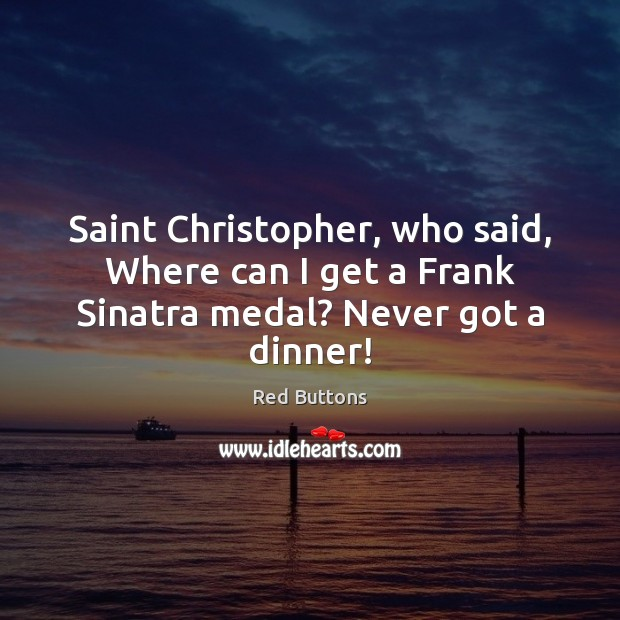 Saint Christopher, who said, Where can I get a Frank Sinatra medal? Never got a dinner! Red Buttons Picture Quote