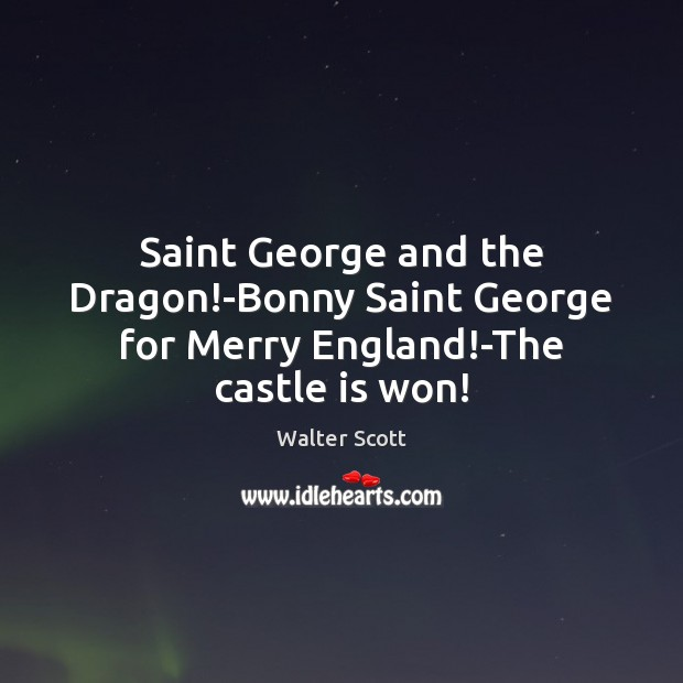 Saint George and the Dragon!-Bonny Saint George for Merry England!-The castle is won! Walter Scott Picture Quote