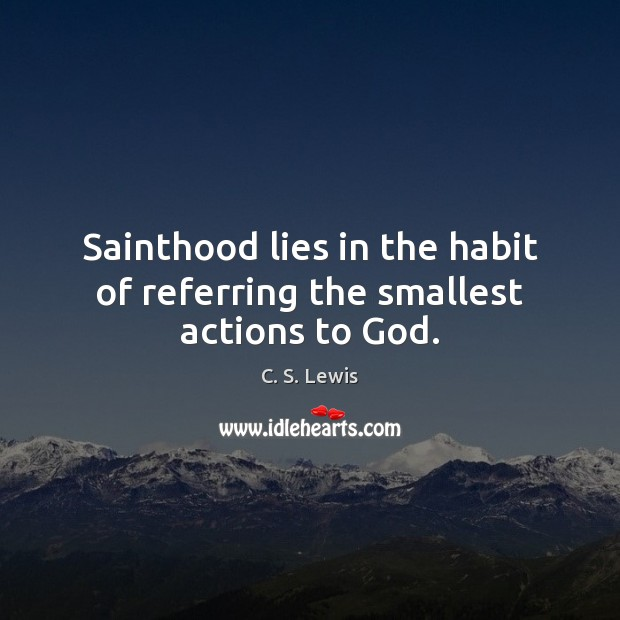 Sainthood lies in the habit of referring the smallest actions to God. C. S. Lewis Picture Quote