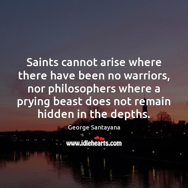 Saints cannot arise where there have been no warriors, nor philosophers where Image