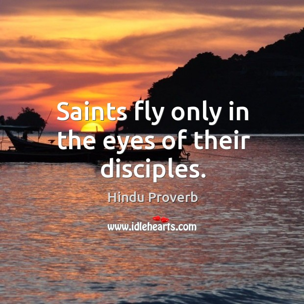 Saints fly only in the eyes of their disciples. Hindu Proverbs Image