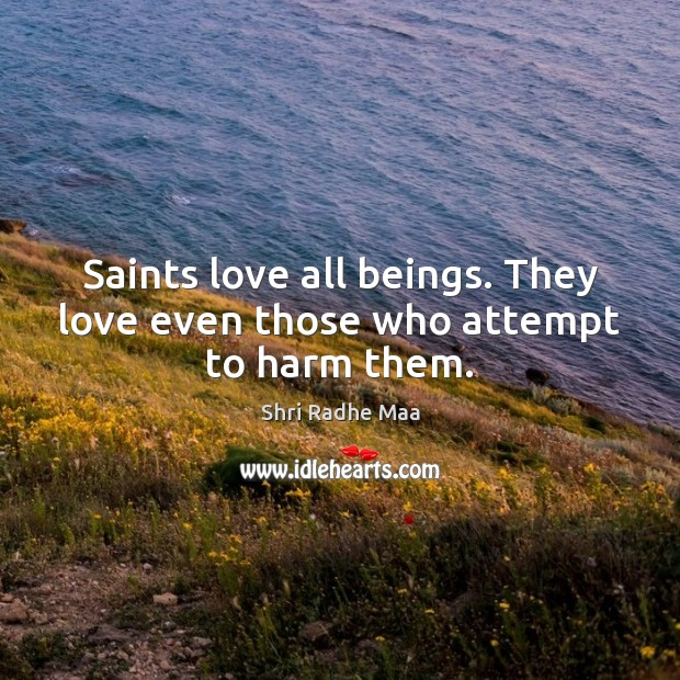 Saints love all beings. They love even those who attempt to harm them. Shri Radhe Maa Picture Quote