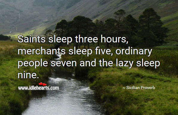 Saints sleep three hours, merchants sleep five, ordinary people seven and the lazy sleep nine. Sicilian Proverb