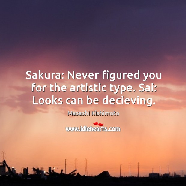 Sakura: Never figured you for the artistic type. Sai: Looks can be decieving. Image