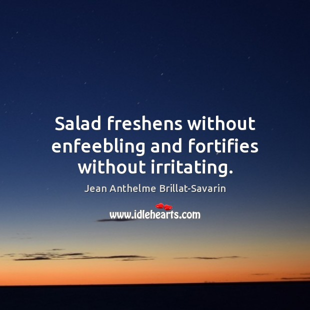 Salad freshens without enfeebling and fortifies without irritating. Jean Anthelme Brillat-Savarin Picture Quote