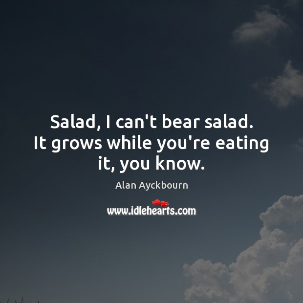 Image, Salad, I can't bear salad. It grows while you're eating it, you know.