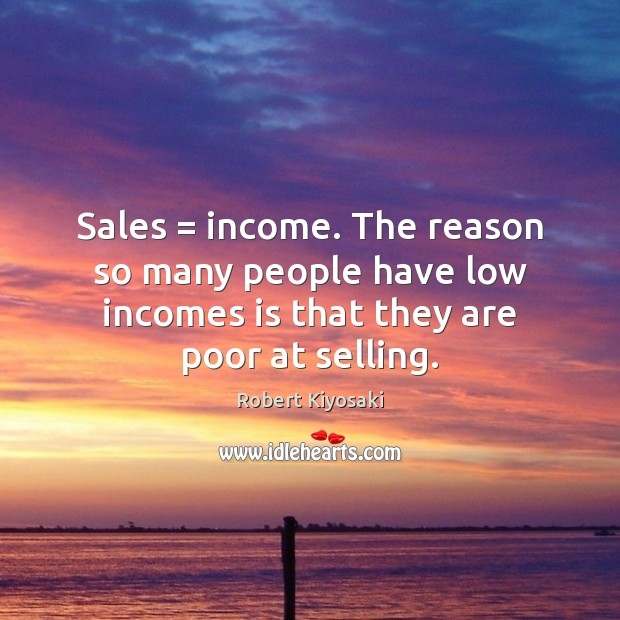 Sales = income. The reason so many people have low incomes is that Image