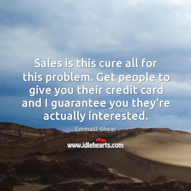 Sales is this cure all for this problem. Get people to give Emmett Shear Picture Quote