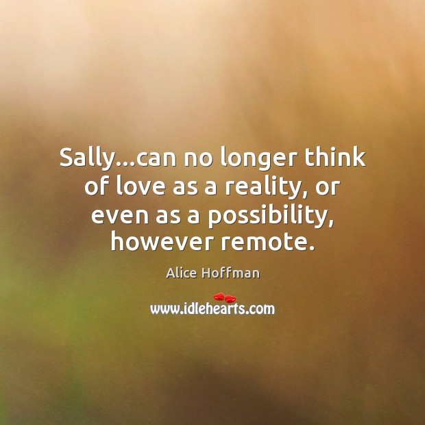 Sally…can no longer think of love as a reality, or even Image