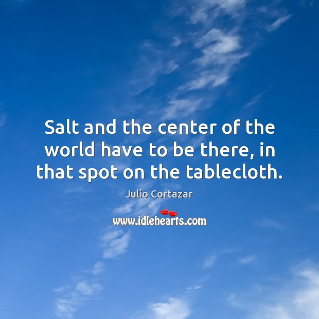 Salt and the center of the world have to be there, in that spot on the tablecloth. Image