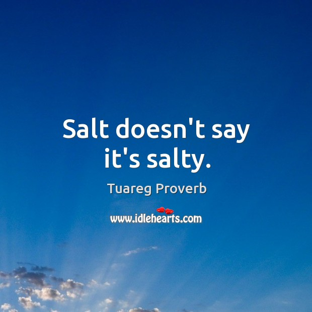 Salt doesn't say it's salty. Tuareg Proverbs Image