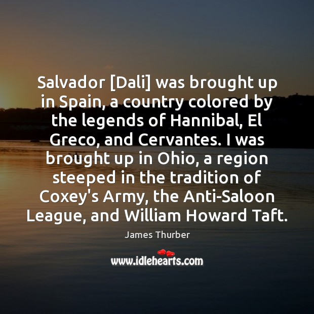 Salvador [Dali] was brought up in Spain, a country colored by the James Thurber Picture Quote
