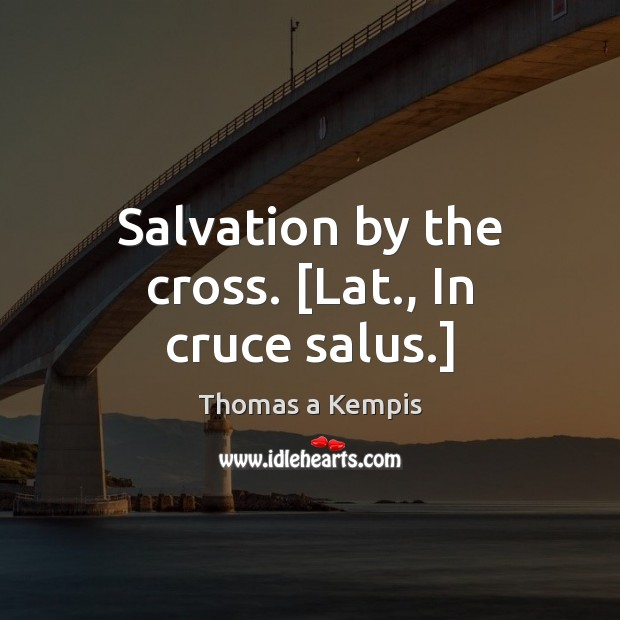 Thomas a Kempis Picture Quote image saying: Salvation by the cross. [Lat., In cruce salus.]