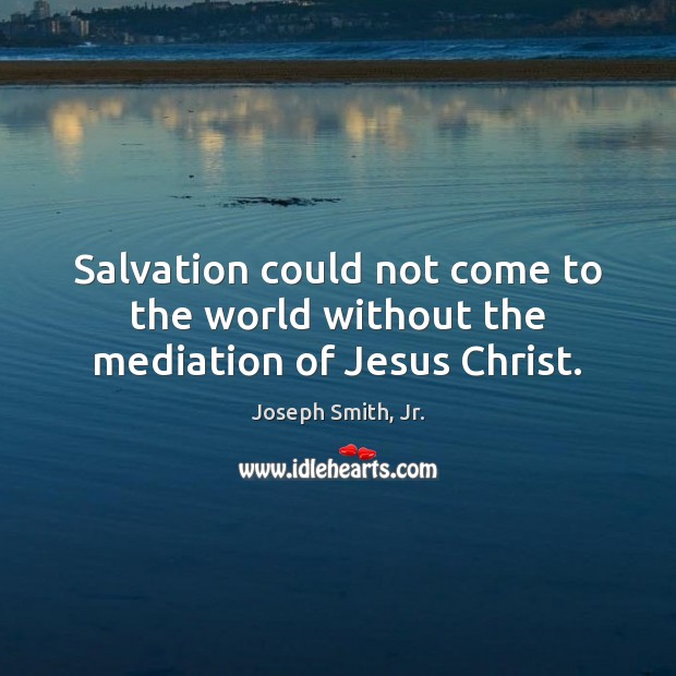 Salvation could not come to the world without the mediation of Jesus Christ. Joseph Smith, Jr. Picture Quote