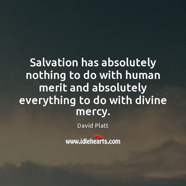 Salvation has absolutely nothing to do with human merit and absolutely everything David Platt Picture Quote