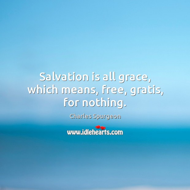 Salvation is all grace, which means, free, gratis, for nothing. Image