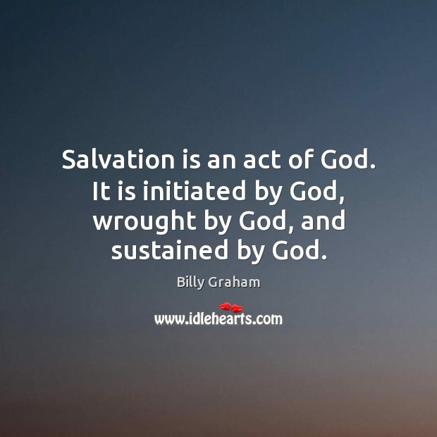 Salvation is an act of God. It is initiated by God, wrought by God, and sustained by God. Image