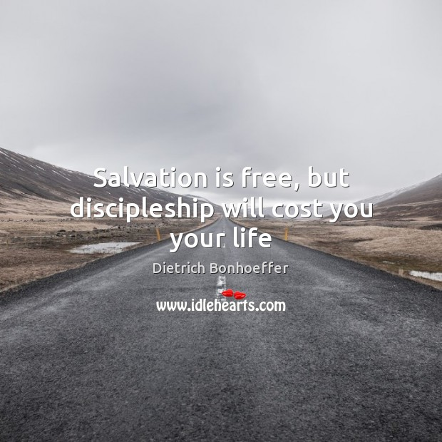 Salvation is free, but discipleship will cost you your life Dietrich Bonhoeffer Picture Quote