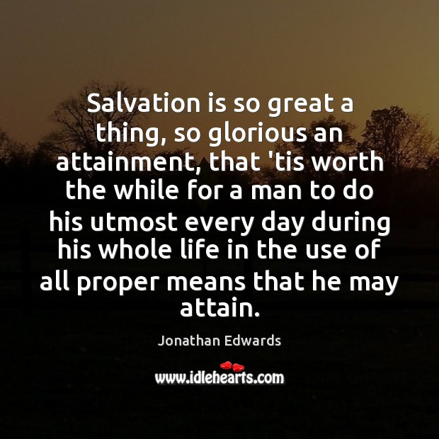 Salvation is so great a thing, so glorious an attainment, that 'tis Jonathan Edwards Picture Quote