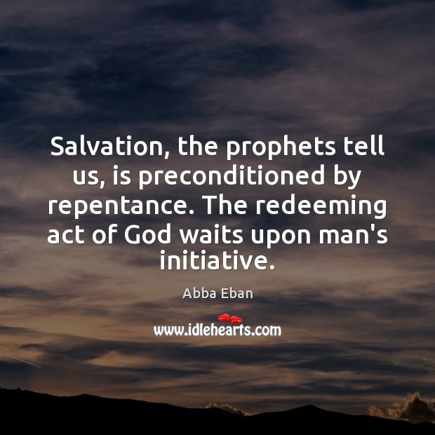 Image, Salvation, the prophets tell us, is preconditioned by repentance. The redeeming act