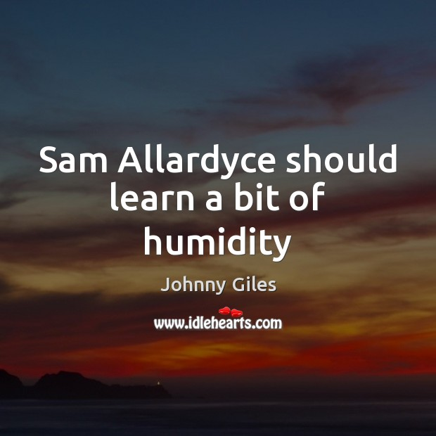 Sam Allardyce should learn a bit of humidity Image