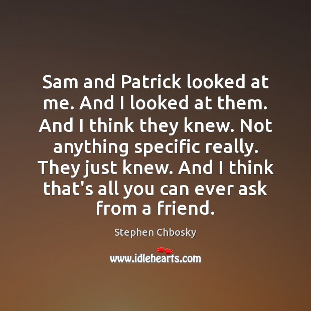 Sam and Patrick looked at me. And I looked at them. And Stephen Chbosky Picture Quote