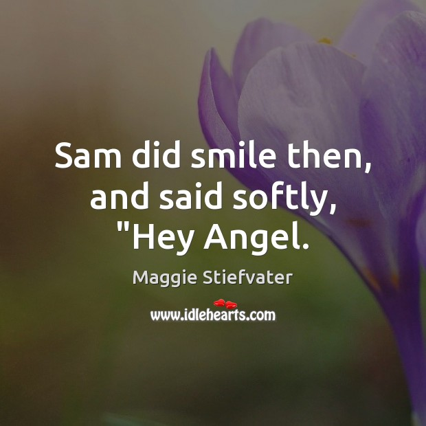 """Sam did smile then, and said softly, """"Hey Angel. Maggie Stiefvater Picture Quote"""