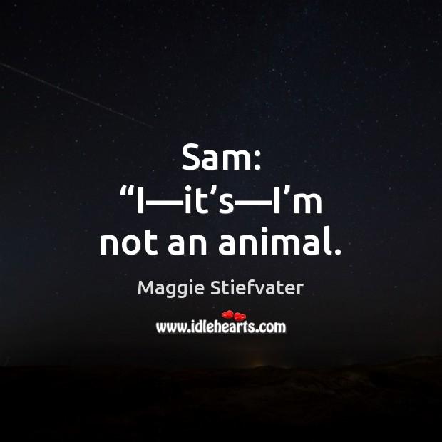 """Sam: """"I—it's—I'm not an animal. Image"""