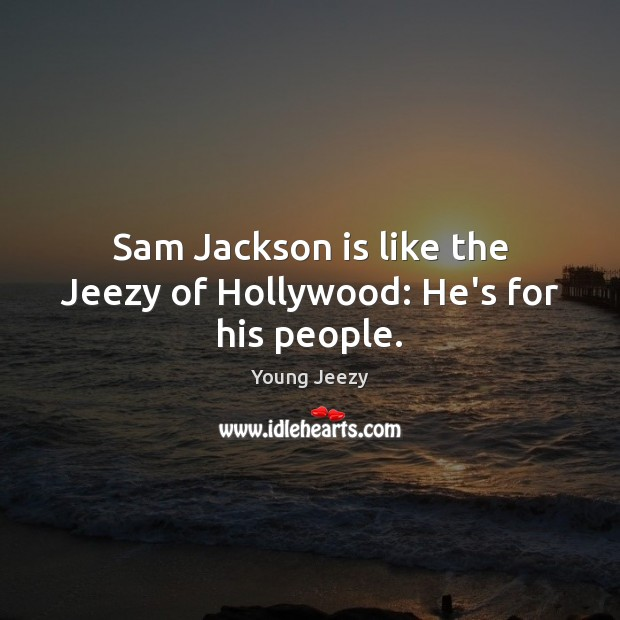 Image, Sam Jackson is like the Jeezy of Hollywood: He's for his people.