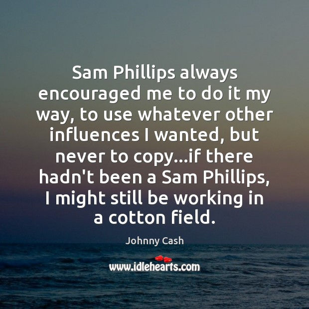 Sam Phillips always encouraged me to do it my way, to use Johnny Cash Picture Quote