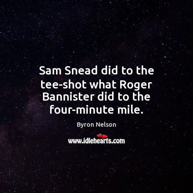 Image, Sam Snead did to the tee-shot what Roger Bannister did to the four-minute mile.