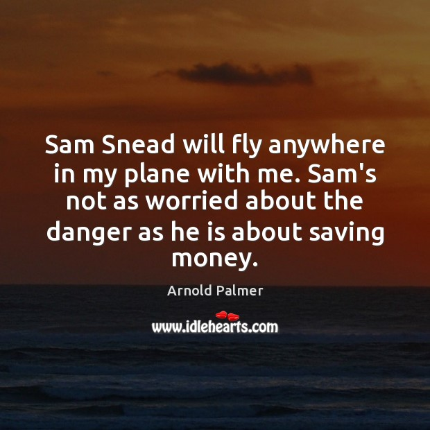 Image, Sam Snead will fly anywhere in my plane with me. Sam's not
