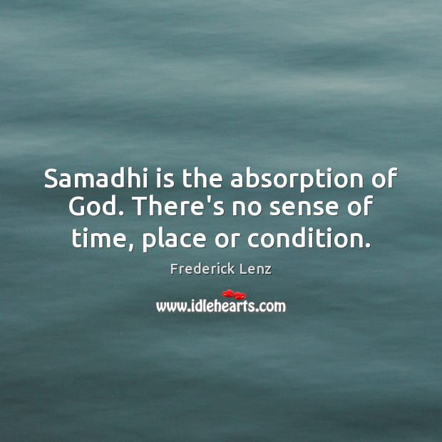 Samadhi is the absorption of God. There's no sense of time, place or condition. Image