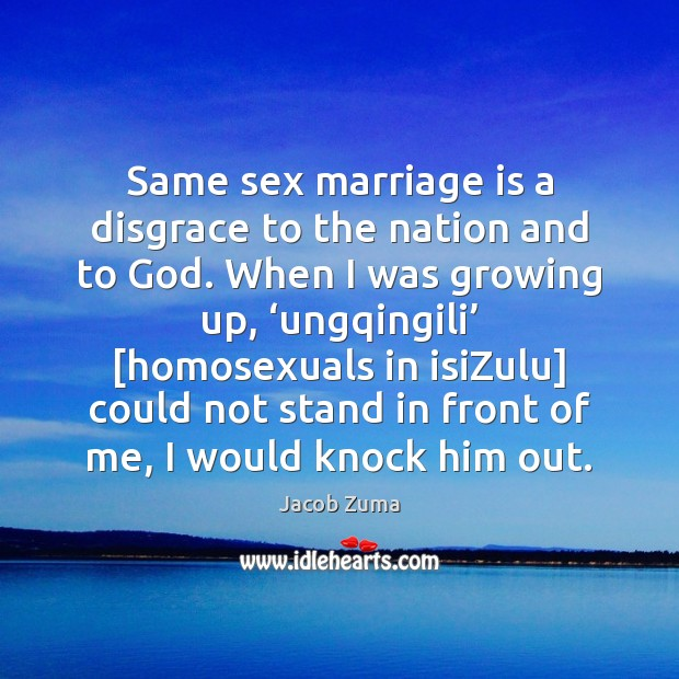 Same sex marriage is a disgrace to the nation and to God. Jacob Zuma Picture Quote