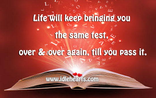 Life Will Keep Bringing You The Same Test