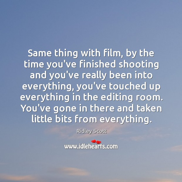 Same thing with film, by the time you've finished shooting and you've Ridley Scott Picture Quote