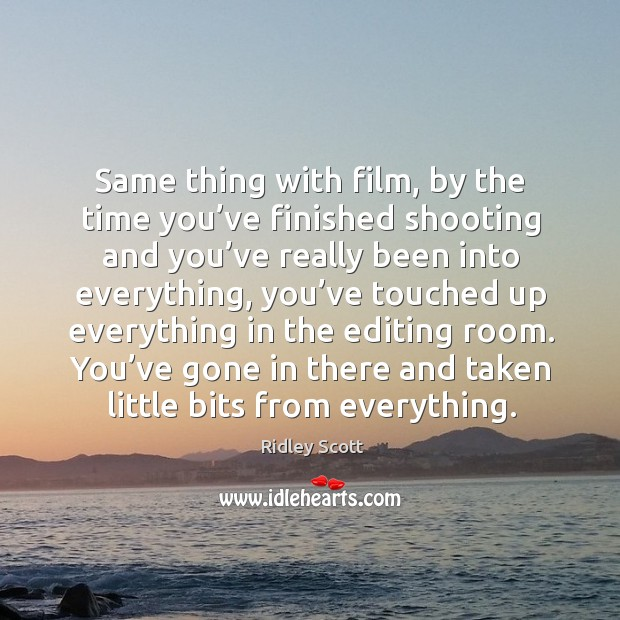 Same thing with film, by the time you've finished shooting and you've really been into everything Image