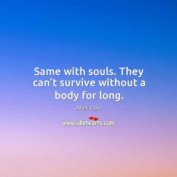 Image, Same with souls. They can't survive without a body for long.