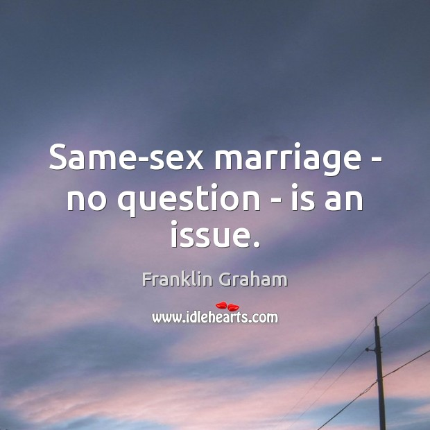 Same-sex marriage – no question – is an issue. Franklin Graham Picture Quote