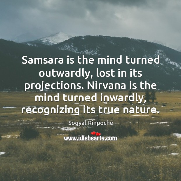 Samsara is the mind turned outwardly, lost in its projections. Nirvana is Sogyal Rinpoche Picture Quote