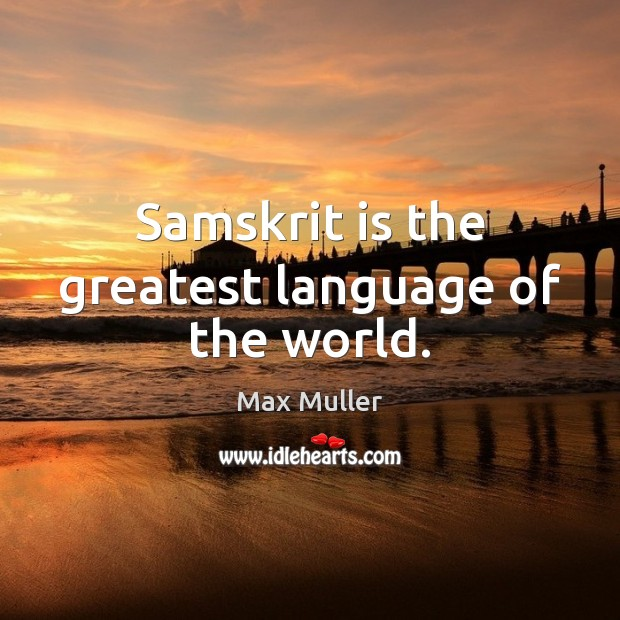 Samskrit is the greatest language of the world. Max Muller Picture Quote