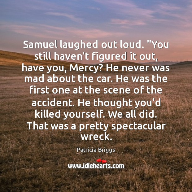 """Samuel laughed out loud. """"You still haven't figured it out, have you, Patricia Briggs Picture Quote"""