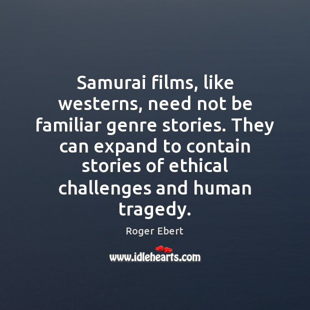 Samurai films, like westerns, need not be familiar genre stories. They can Roger Ebert Picture Quote