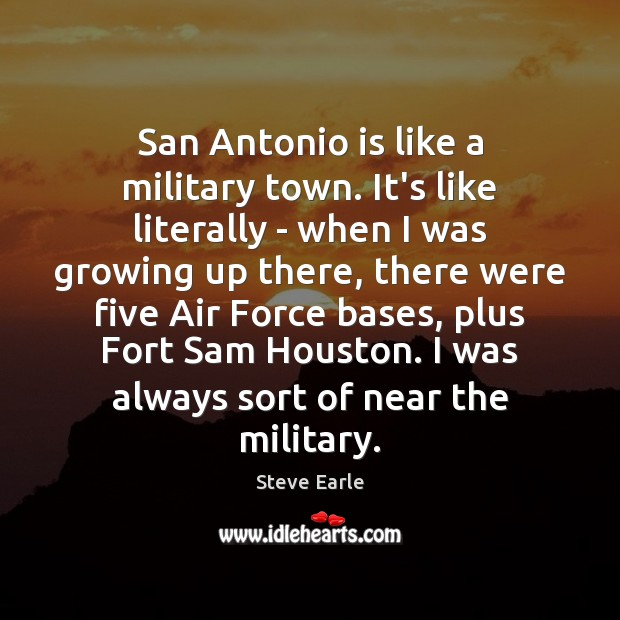 San Antonio is like a military town. It's like literally – when Steve Earle Picture Quote